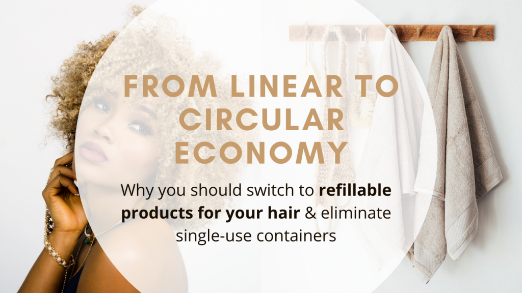 From Linear to Circular Economy- Why you should switch to refillable products for your hair & eliminate single-use containers